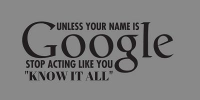 Unless your name is Google stop acting like you know it all